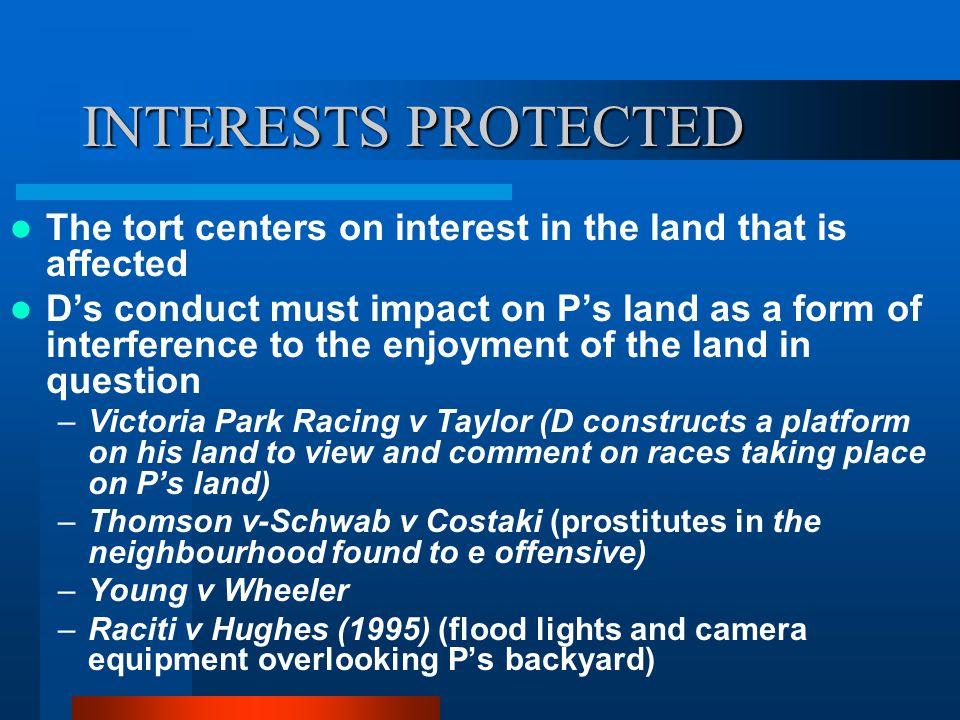 INTERESTS PROTECTED The tort centers on interest in the land that is affected.