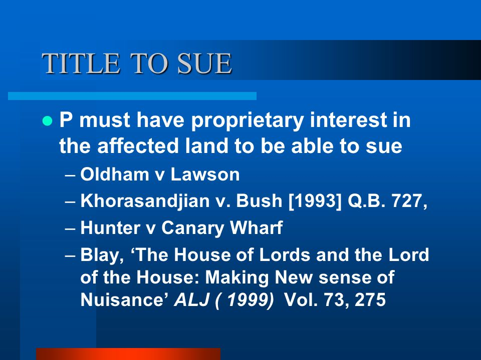 TITLE TO SUE P must have proprietary interest in the affected land to be able to sue. Oldham v Lawson.