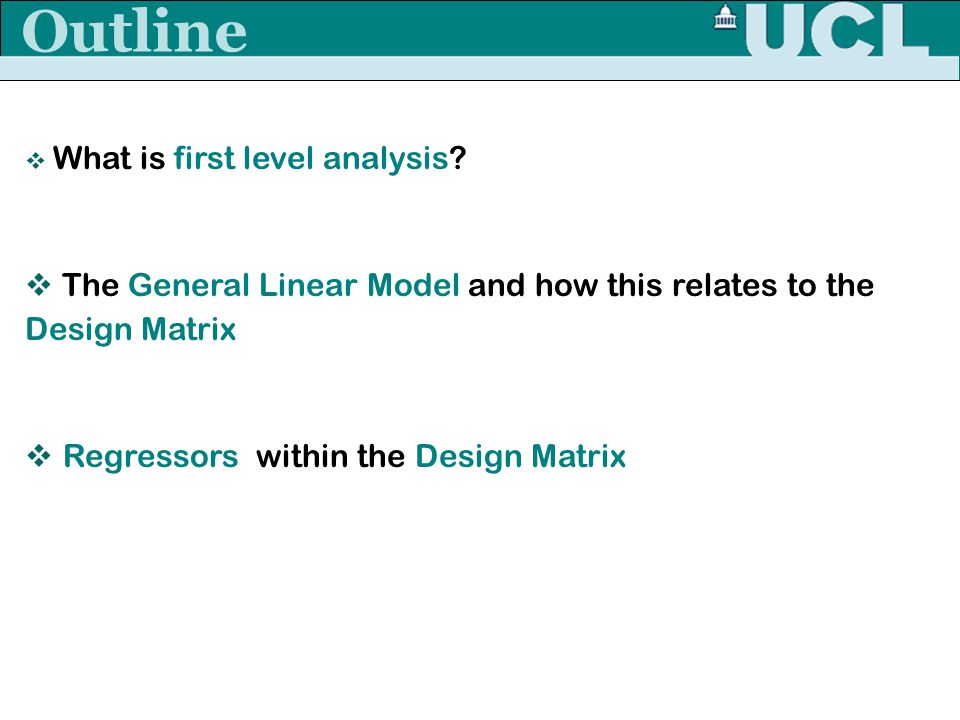 Outline What is first level analysis The General Linear Model and how this relates to the Design Matrix.