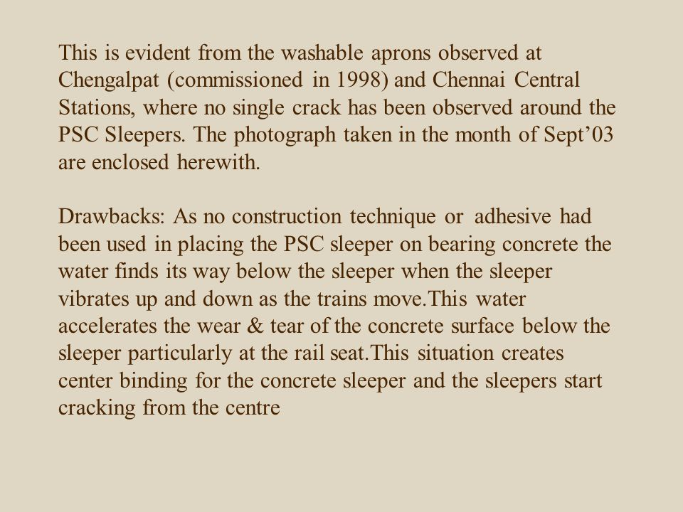 This is evident from the washable aprons observed at Chengalpat (commissioned in 1998) and Chennai Central Stations, where no single crack has been observed around the PSC Sleepers.
