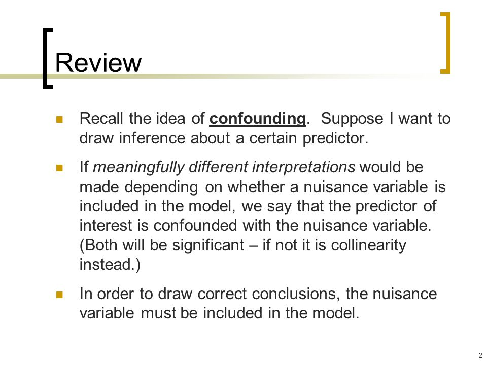 Review Recall the idea of confounding. Suppose I want to draw inference about a certain predictor.