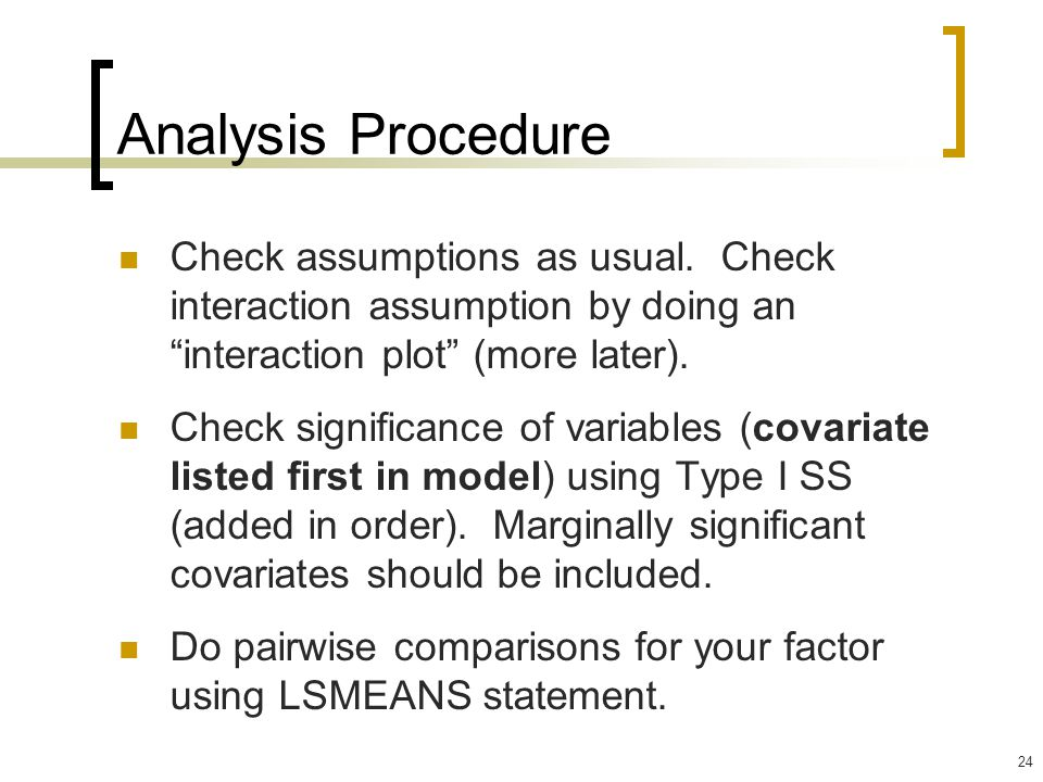 Analysis Procedure Check assumptions as usual. Check interaction assumption by doing an interaction plot (more later).