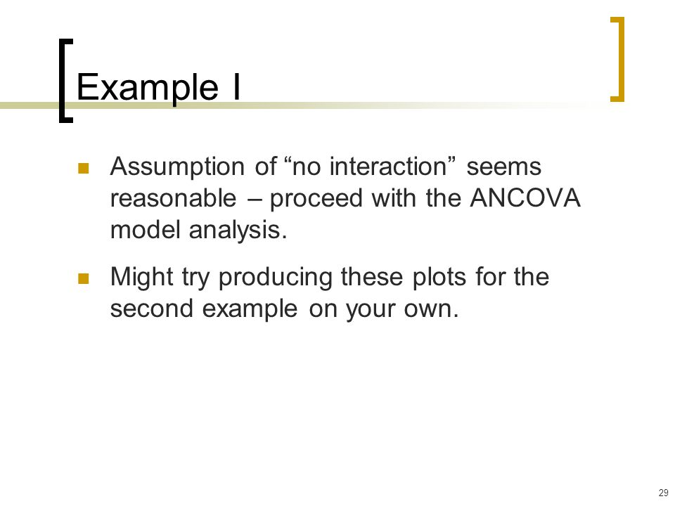 Example I Assumption of no interaction seems reasonable – proceed with the ANCOVA model analysis.