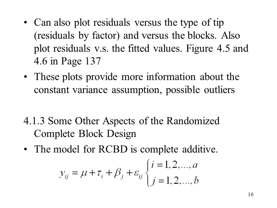 Can also plot residuals versus the type of tip (residuals by factor) and versus the blocks. Also plot residuals v.s. the fitted values. Figure 4.5 and 4.6 in Page 137