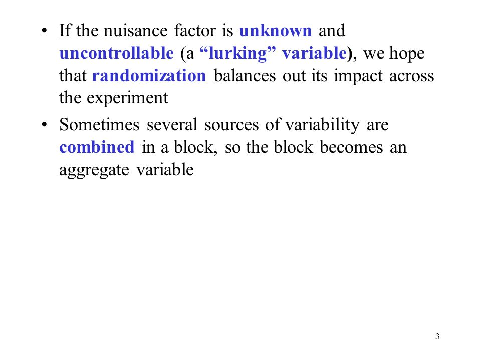 If the nuisance factor is unknown and uncontrollable (a lurking variable), we hope that randomization balances out its impact across the experiment