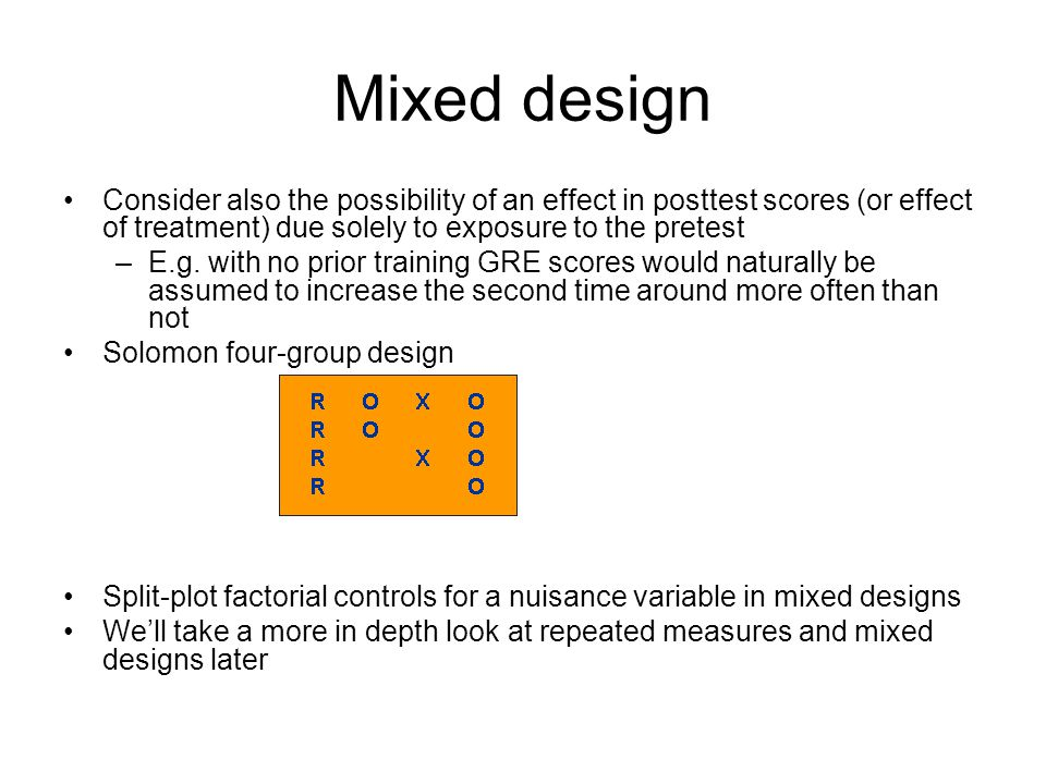 Mixed design Consider also the possibility of an effect in posttest scores (or effect of treatment) due solely to exposure to the pretest.