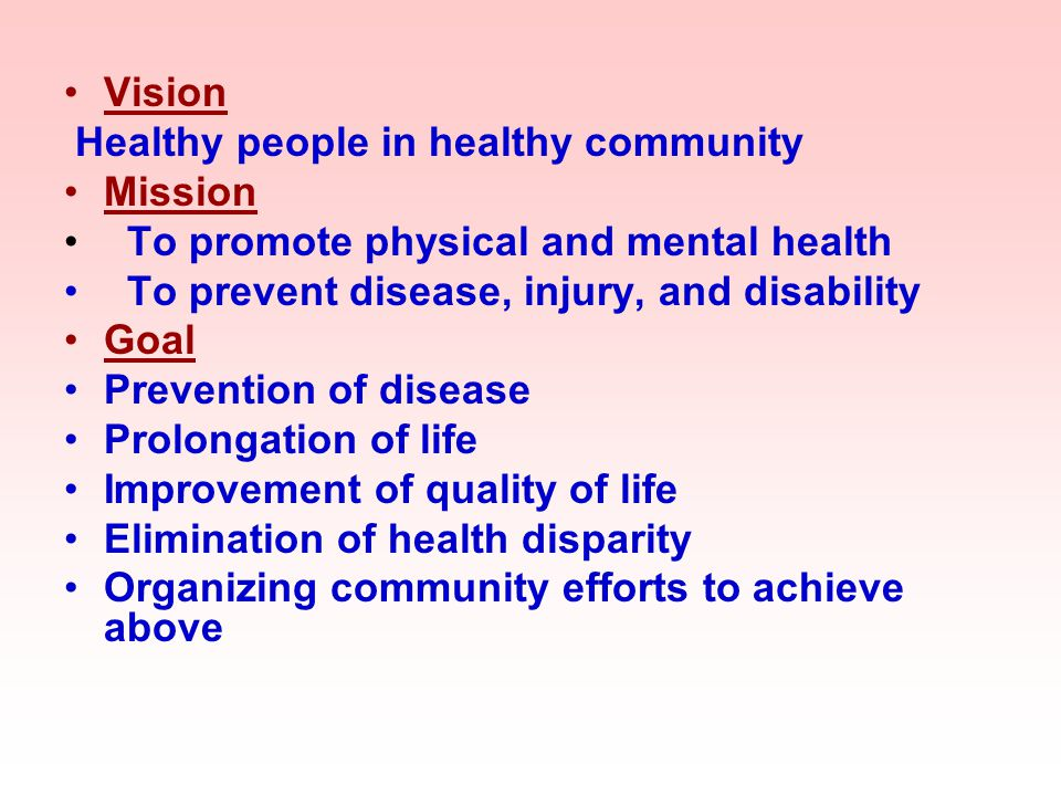 Vision Healthy people in healthy community. Mission. To promote physical and mental health. To prevent disease, injury, and disability.