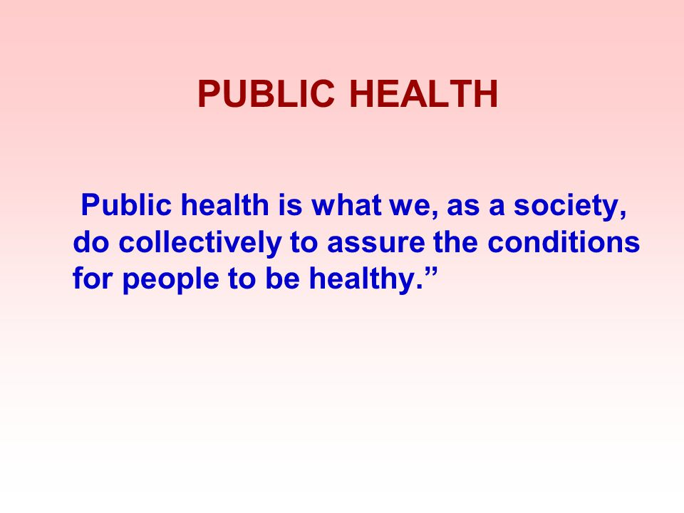 PUBLIC HEALTH Public health is what we, as a society, do collectively to assure the conditions for people to be healthy.