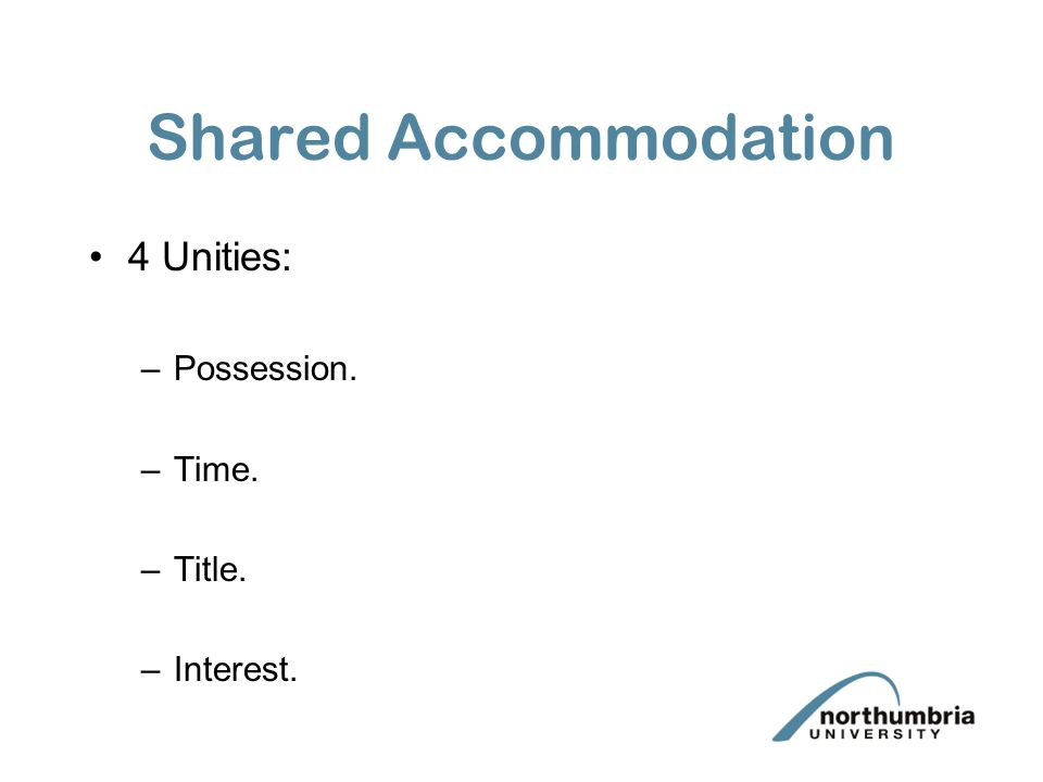 Shared Accommodation 4 Unities: Possession. Time. Title. Interest.