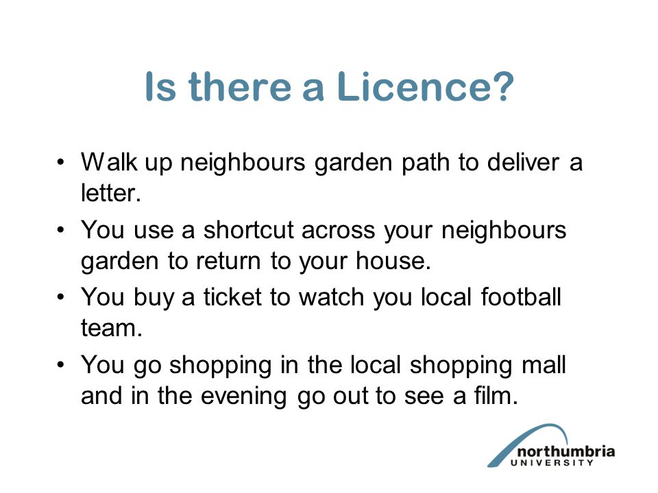 Is there a Licence Walk up neighbours garden path to deliver a letter. You use a shortcut across your neighbours garden to return to your house.