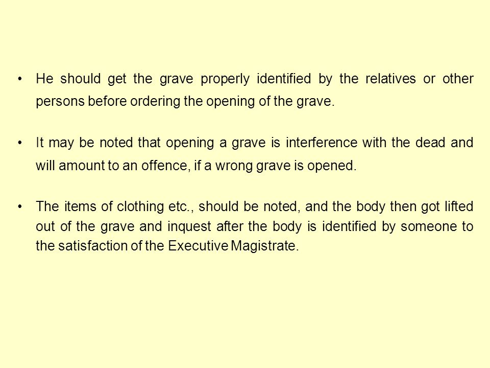 He should get the grave properly identified by the relatives or other persons before ordering the opening of the grave.