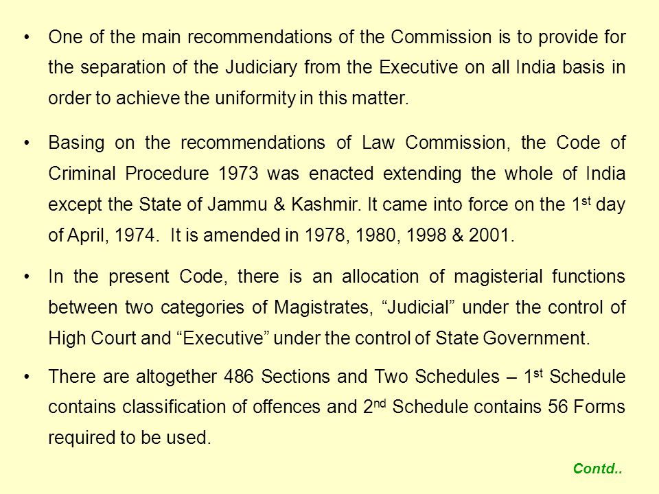 One of the main recommendations of the Commission is to provide for the separation of the Judiciary from the Executive on all India basis in order to achieve the uniformity in this matter.