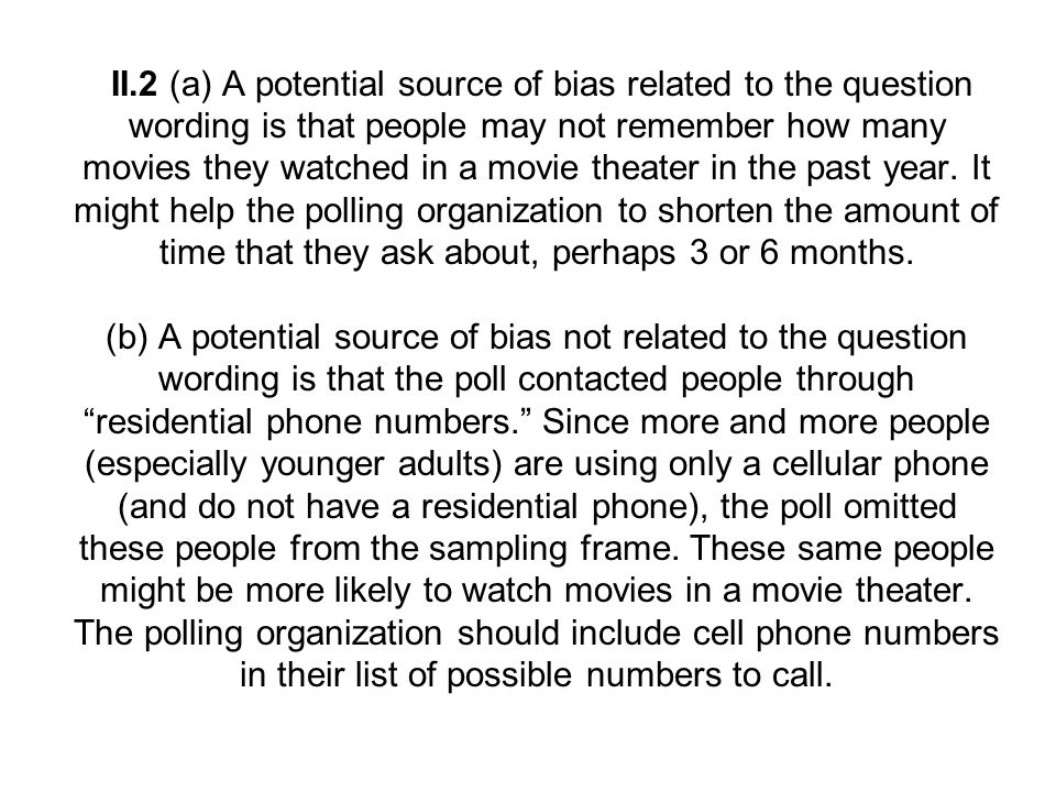 II.2 (a) A potential source of bias related to the question wording is that people may not remember how many movies they watched in a movie theater in the past year.