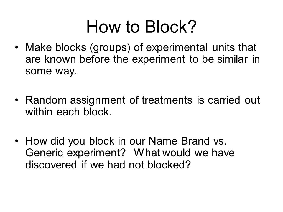 How to Block Make blocks (groups) of experimental units that are known before the experiment to be similar in some way.