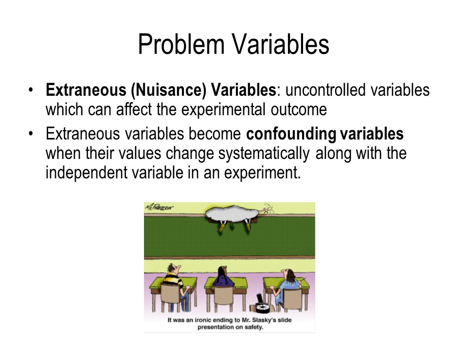 Problem Variables Extraneous (Nuisance) Variables: uncontrolled variables which can affect the experimental outcome.