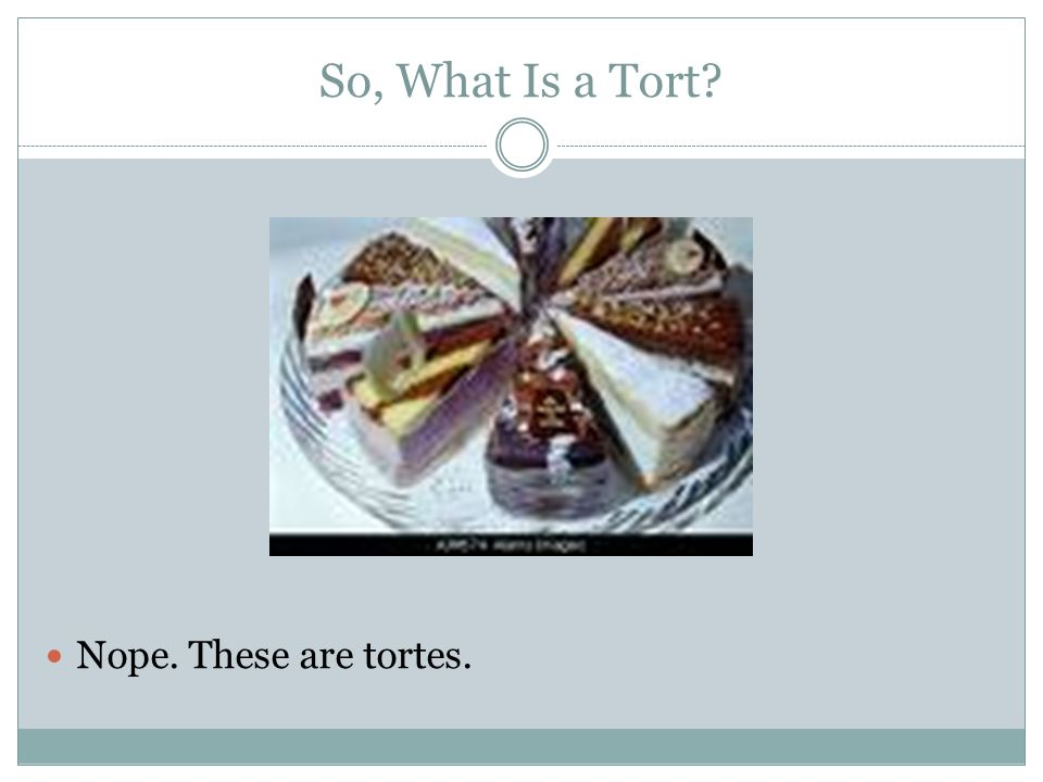 So, What Is a Tort Nope. These are tortes.