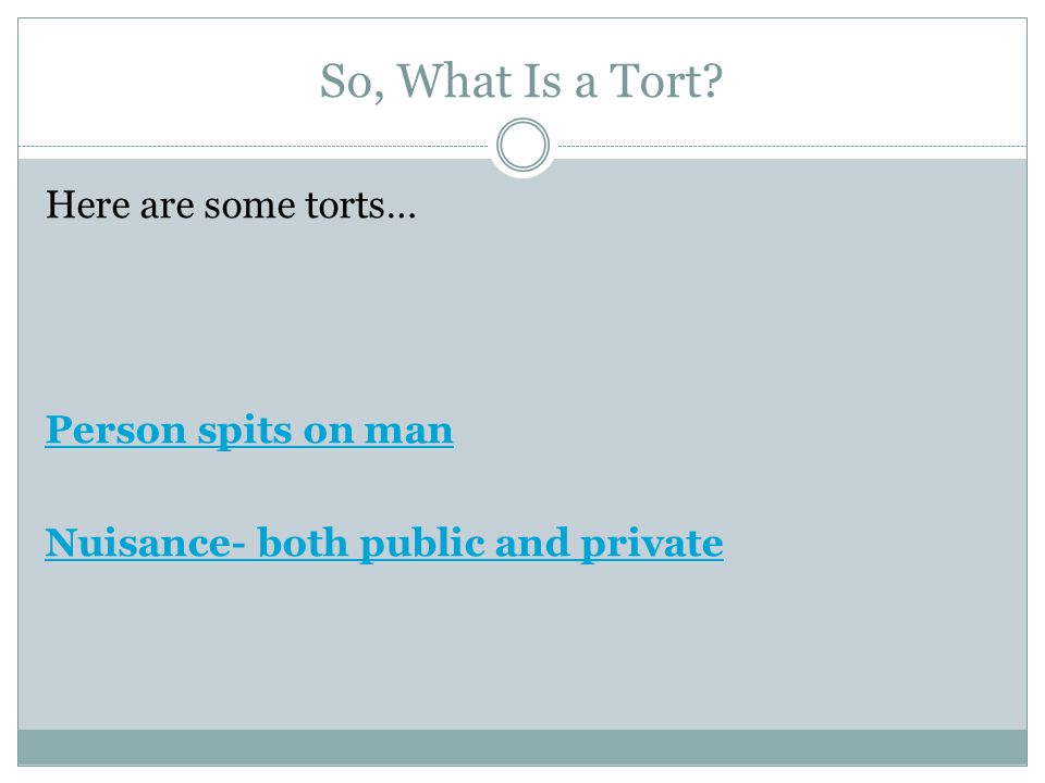 So, What Is a Tort Here are some torts… Person spits on man Nuisance- both public and private