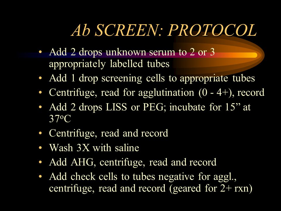 Ab SCREEN: PROTOCOL Add 2 drops unknown serum to 2 or 3 appropriately labelled tubes. Add 1 drop screening cells to appropriate tubes.