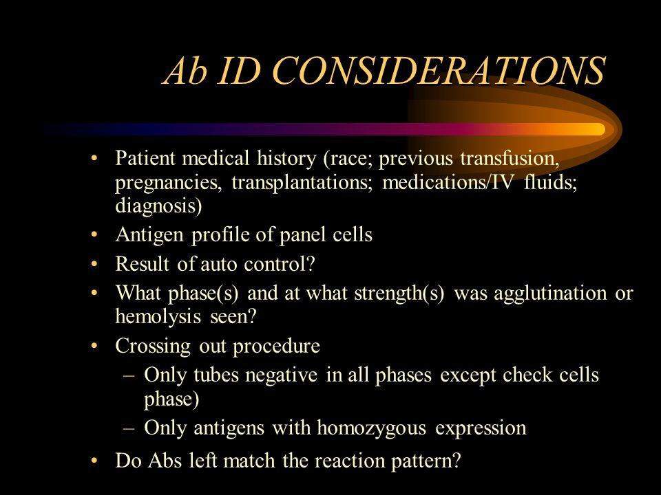 Ab ID CONSIDERATIONS Patient medical history (race; previous transfusion, pregnancies, transplantations; medications/IV fluids; diagnosis)