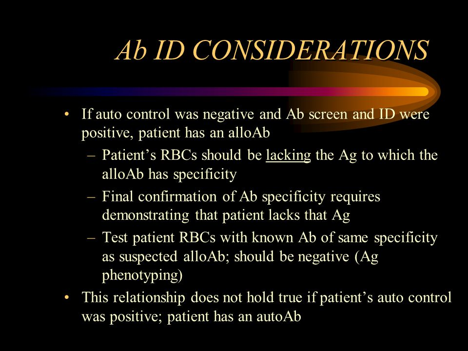 Ab ID CONSIDERATIONS If auto control was negative and Ab screen and ID were positive, patient has an alloAb.