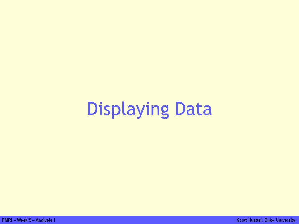 Displaying Data FMRI – Week 9 – Analysis I Scott Huettel, Duke University.