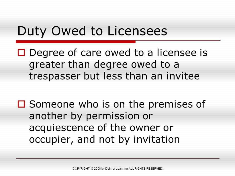 Duty Owed to Licensees Degree of care owed to a licensee is greater than degree owed to a trespasser but less than an invitee.