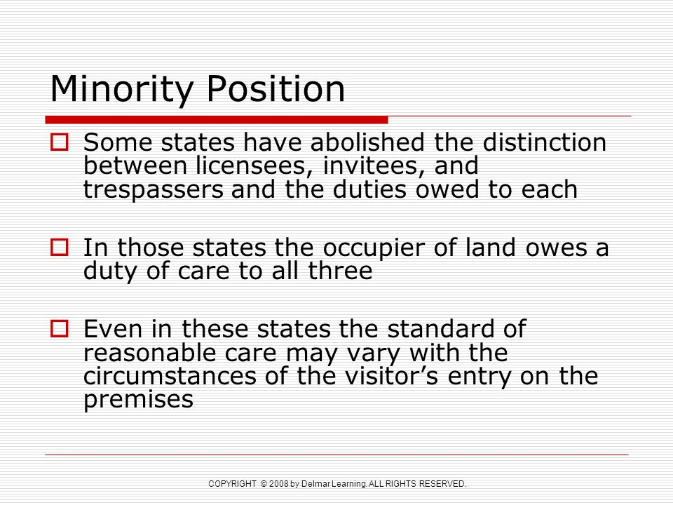 Minority Position Some states have abolished the distinction between licensees, invitees, and trespassers and the duties owed to each.