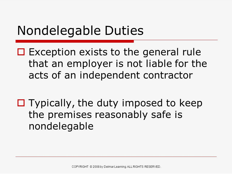 Nondelegable Duties Exception exists to the general rule that an employer is not liable for the acts of an independent contractor.
