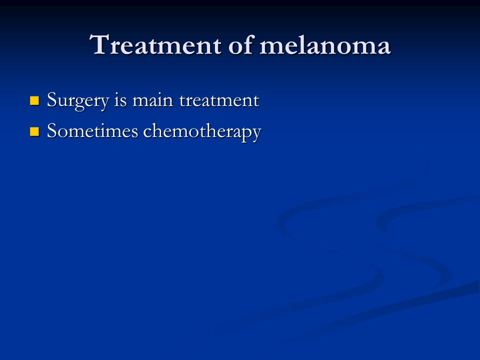 Treatment of melanoma Surgery is main treatment Sometimes chemotherapy
