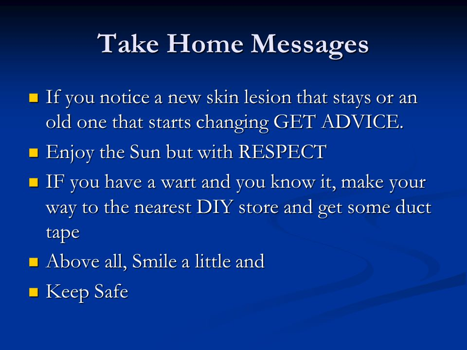Take Home Messages If you notice a new skin lesion that stays or an old one that starts changing GET ADVICE.