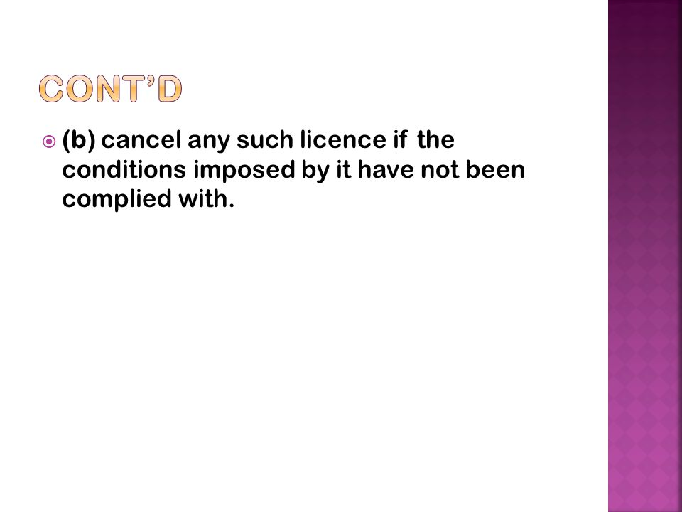 Cont'd (b) cancel any such licence if the conditions imposed by it have not been complied with.