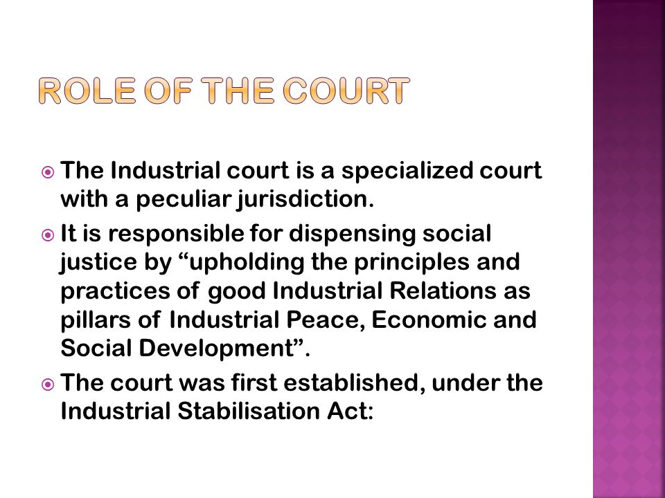 Role of the Court The Industrial court is a specialized court with a peculiar jurisdiction.