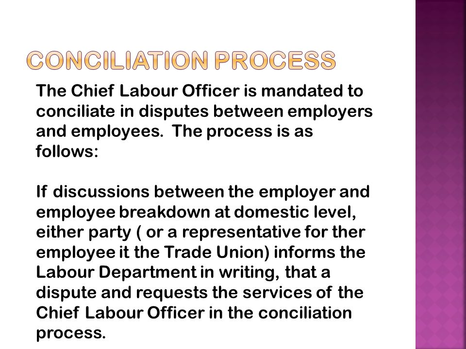Conciliation Process The Chief Labour Officer is mandated to conciliate in disputes between employers and employees. The process is as follows: