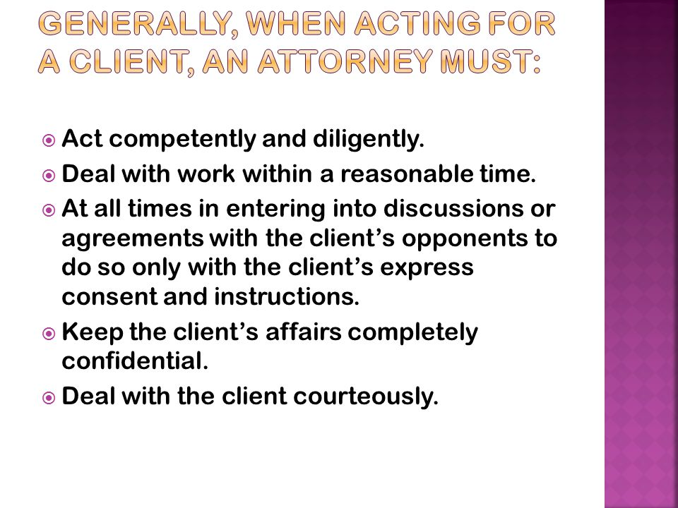 Generally, when acting for a client, an attorney must: