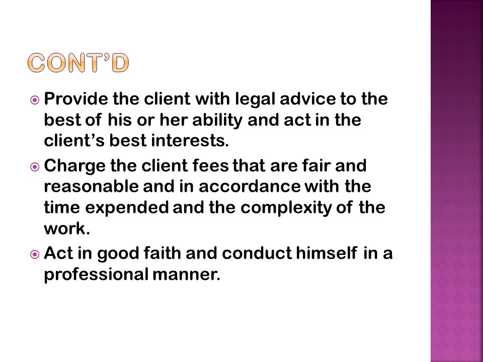 Cont'd Provide the client with legal advice to the best of his or her ability and act in the client's best interests.