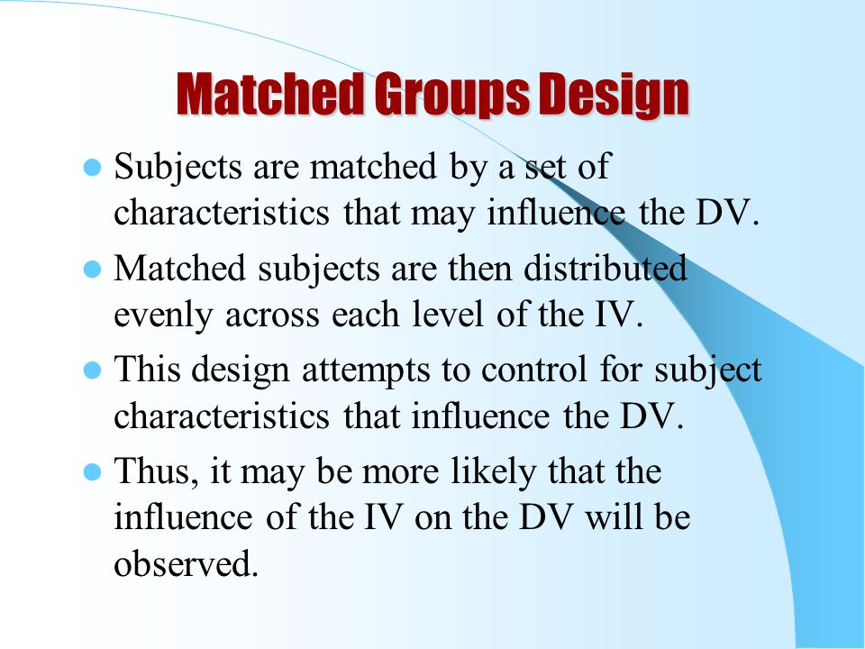 Matched Groups Design Subjects are matched by a set of characteristics that may influence the DV.