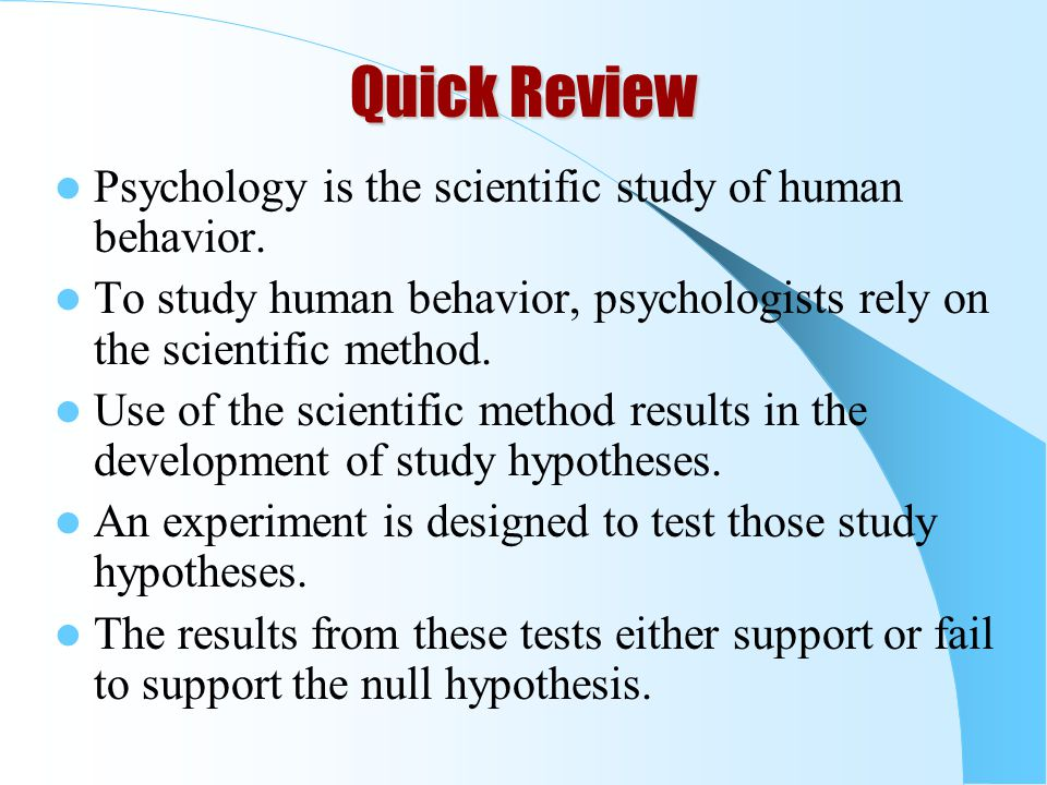 Quick Review Psychology is the scientific study of human behavior.