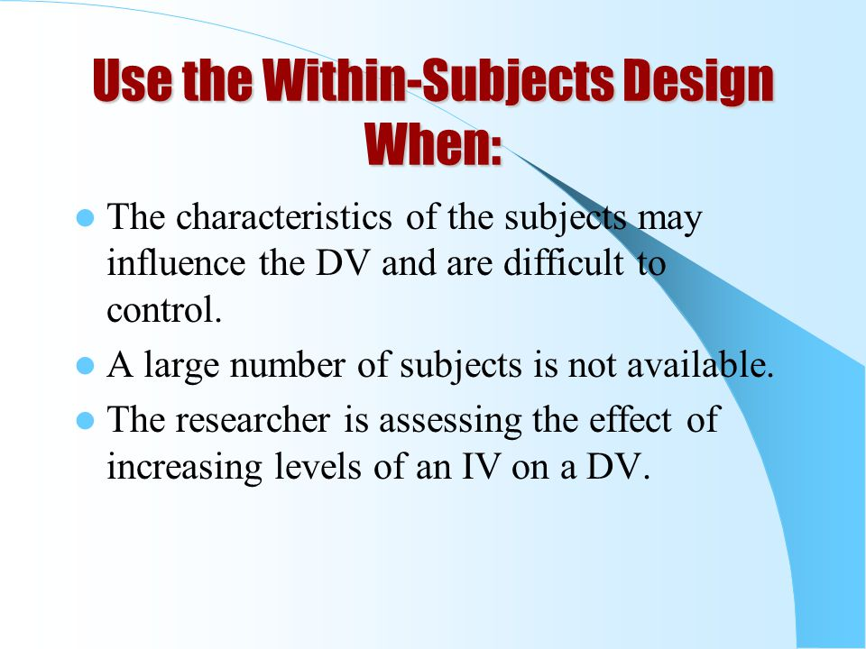 Use the Within-Subjects Design When: