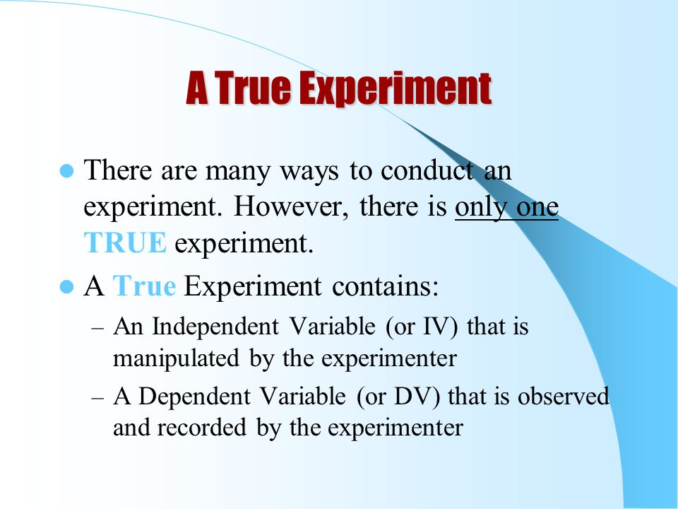 A True Experiment There are many ways to conduct an experiment. However, there is only one TRUE experiment.
