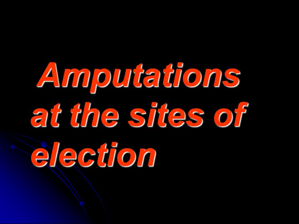 Amputations at the sites of election