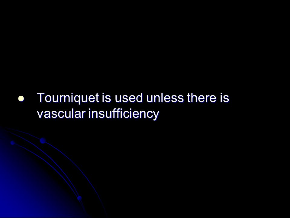 Tourniquet is used unless there is vascular insufficiency