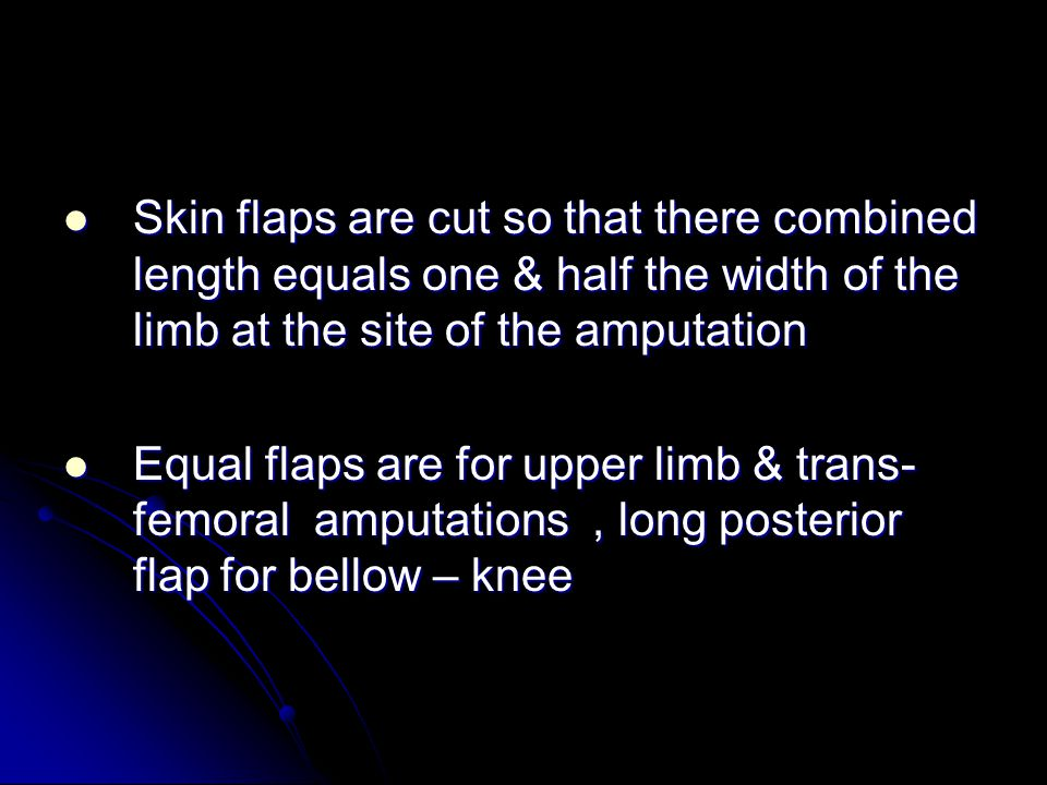 Skin flaps are cut so that there combined length equals one & half the width of the limb at the site of the amputation