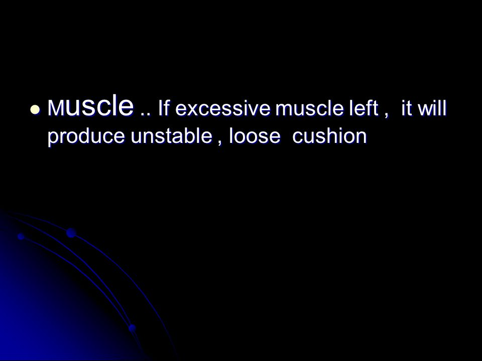Muscle .. If excessive muscle left , it will produce unstable , loose cushion