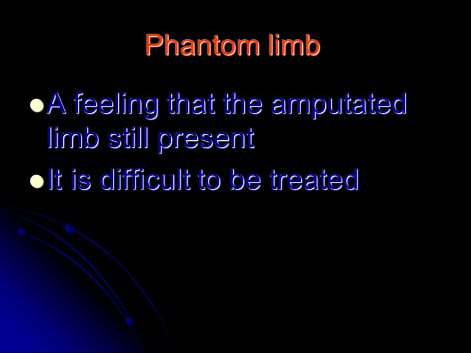 Phantom limb A feeling that the amputated limb still present It is difficult to be treated
