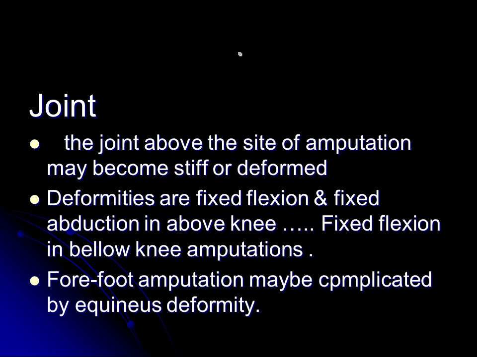 . Joint. the joint above the site of amputation may become stiff or deformed.