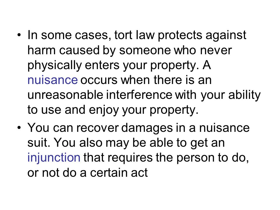 In some cases, tort law protects against harm caused by someone who never physically enters your property. A nuisance occurs when there is an unreasonable interference with your ability to use and enjoy your property.