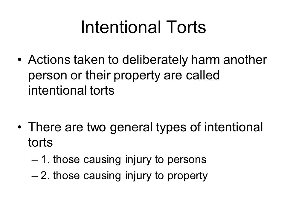 Intentional Torts Actions taken to deliberately harm another person or their property are called intentional torts.