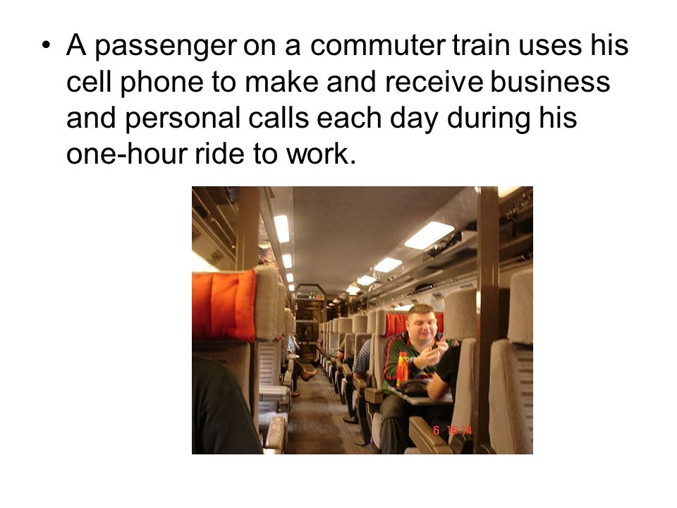A passenger on a commuter train uses his cell phone to make and receive business and personal calls each day during his one-hour ride to work.