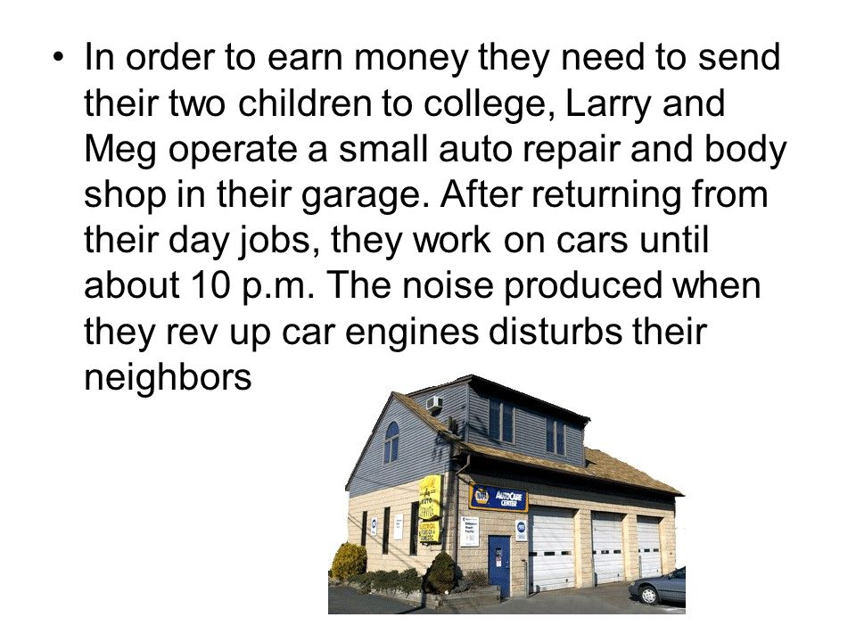 In order to earn money they need to send their two children to college, Larry and Meg operate a small auto repair and body shop in their garage.