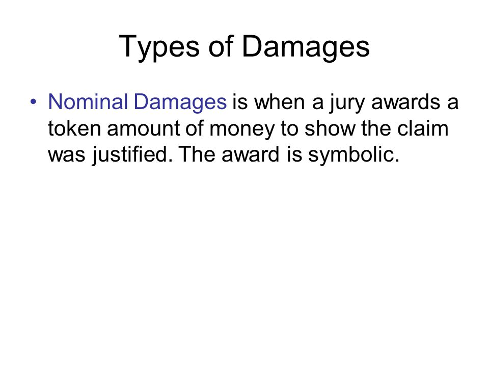 Types of Damages Nominal Damages is when a jury awards a token amount of money to show the claim was justified.